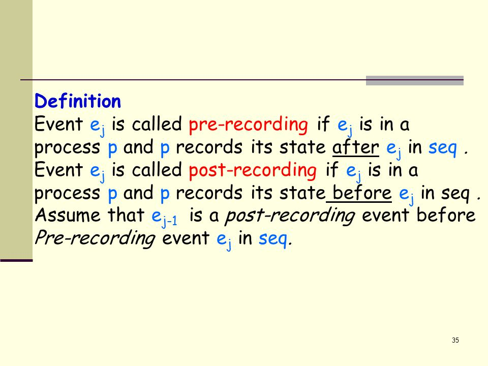 35 Definition Event e j is called pre-recording if e j is in a process p and p records its state after e j in seq. Event e j is called post-recording