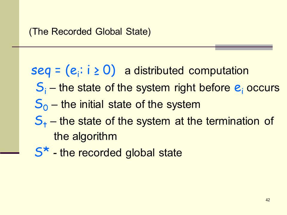 seq = (e i : i ≥ 0) a distributed computation S i – the state of the system right before e i occurs S 0 – the initial state of the system S t – the state of the system at the termination of the algorithm S* - the recorded global state (The Recorded Global State) 42