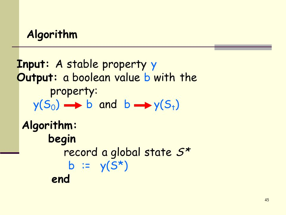 45 Input: A stable property y Output: a boolean value b with the property: y(S 0 ) b and b y(S t ) Algorithm Algorithm: begin record a global state S*