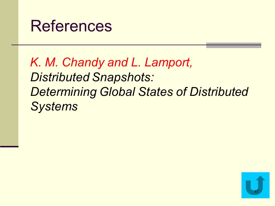 References K. M. Chandy and L. Lamport, Distributed Snapshots: Determining Global States of Distributed Systems 47