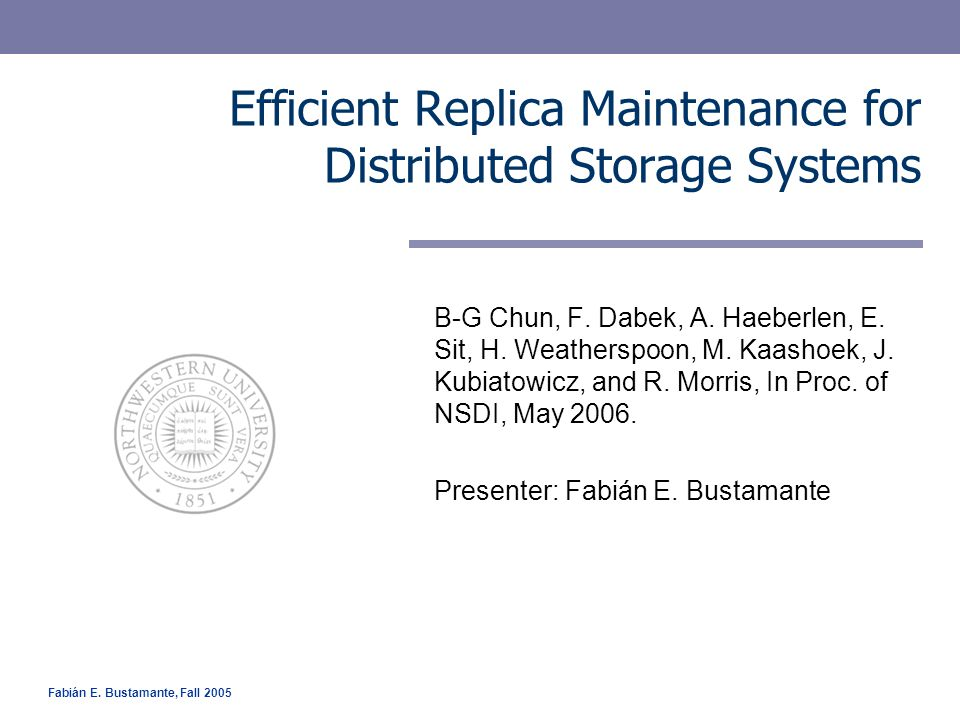 Fabián E. Bustamante, Fall 2005 Efficient Replica Maintenance for Distributed Storage Systems B-G Chun, F. Dabek, A. Haeberlen, E. Sit, H. Weatherspoo
