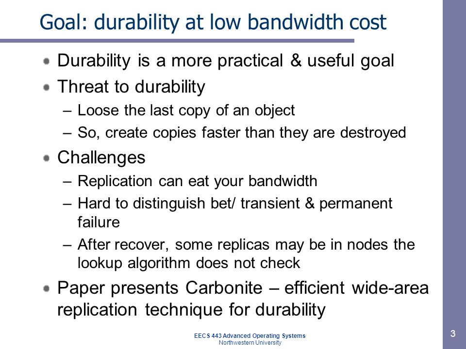 EECS 443 Advanced Operating Systems Northwestern University 3 Goal: durability at low bandwidth cost Durability is a more practical & useful goal Thre