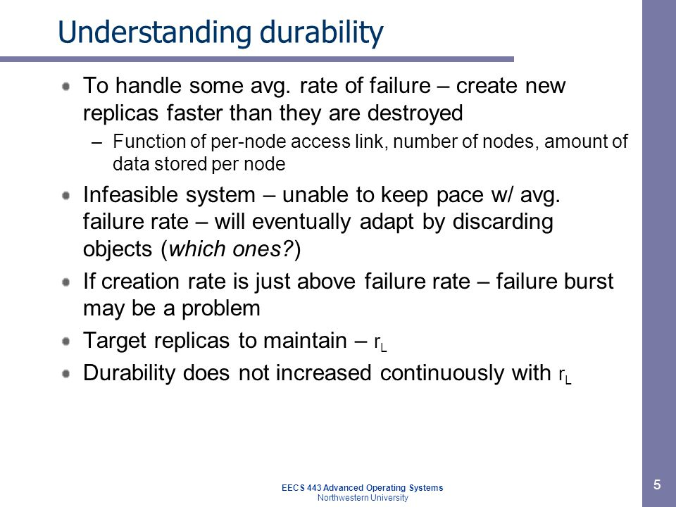 EECS 443 Advanced Operating Systems Northwestern University 5 Understanding durability To handle some avg. rate of failure – create new replicas faste