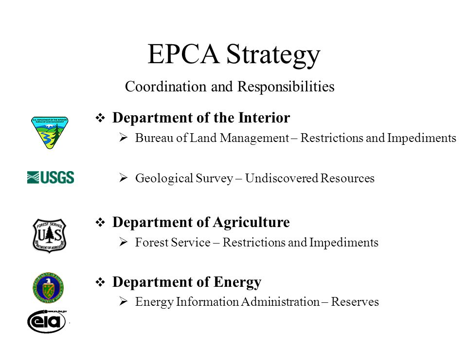 EPCA Strategy  Department of the Interior  Bureau of Land Management – Restrictions and Impediments  Geological Survey – Undiscovered Resources  Department of Agriculture  Forest Service – Restrictions and Impediments  Department of Energy  Energy Information Administration – Reserves Coordination and Responsibilities