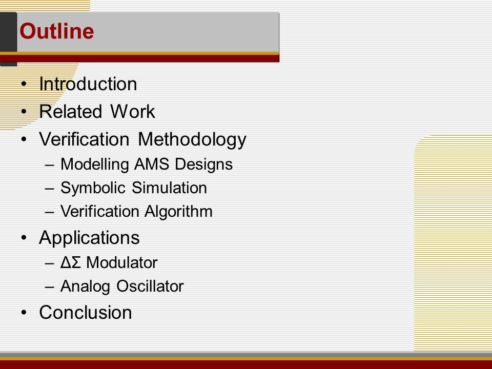 Introduction Related Work Verification Methodology –Modelling AMS Designs –Symbolic Simulation –Verification Algorithm Applications –ΔΣ Modulator –Analog Oscillator Conclusion Outline