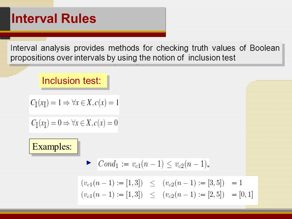 Interval analysis provides methods for checking truth values of Boolean propositions over intervals by using the notion of inclusion test Inclusion test: Examples: ► Interval Rules