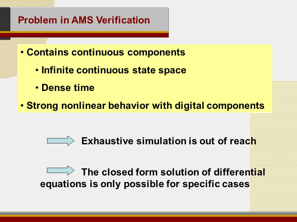 Problem in AMS Verification Contains continuous components Infinite continuous state space Dense time Strong nonlinear behavior with digital components Exhaustive simulation is out of reach The closed form solution of differential equations is only possible for specific cases