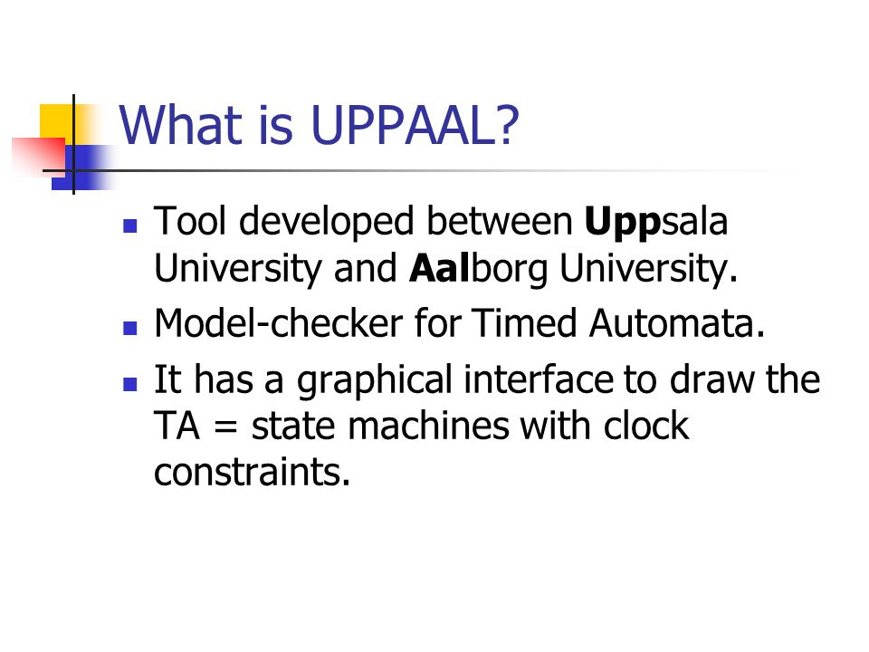 What is UPPAAL. Tool developed between Uppsala University and Aalborg University.