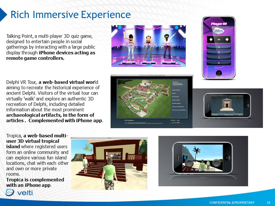 CONFIDENTIAL & PROPRIETARY Rich Immersive Experience 18 Tropica, a web-based multi- user 3D virtual tropical island where registered users form an online community and can explore various fun island locations, chat with each other and own or more private rooms.