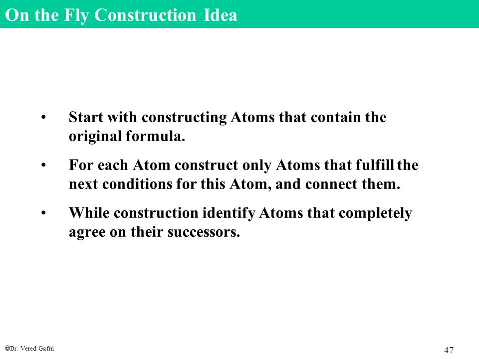  Dr. Vered Gafni 47 On the Fly Construction Idea Start with constructing Atoms that contain the original formula. For each Atom construct only Atoms