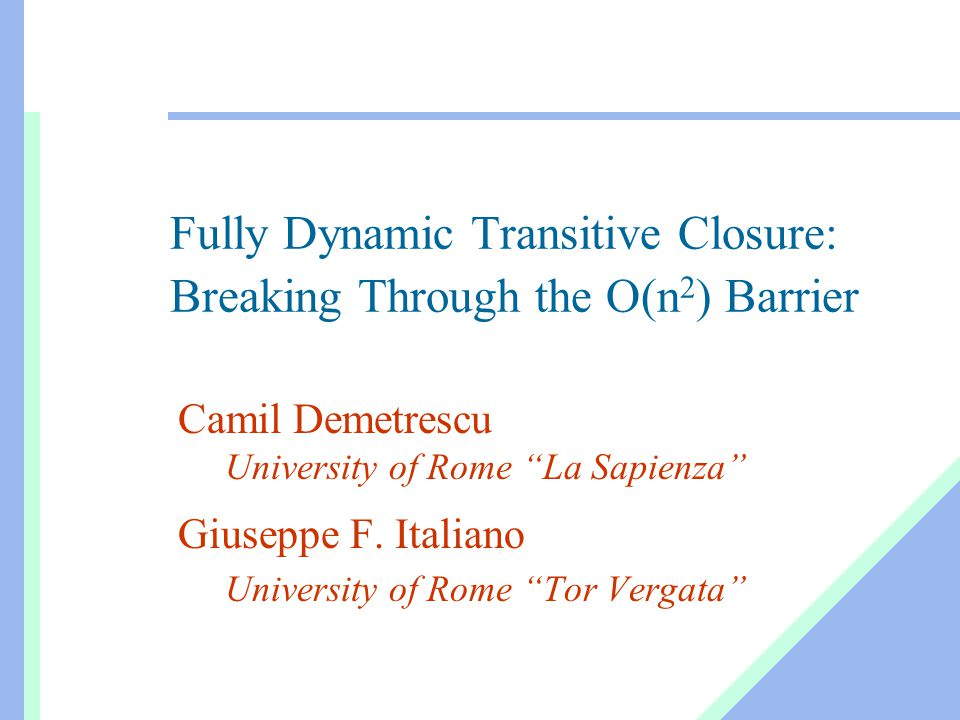 Fully Dynamic Transitive Closure: Breaking Through the O(n 2 ) Barrier Camil Demetrescu University of Rome La Sapienza Giuseppe F.
