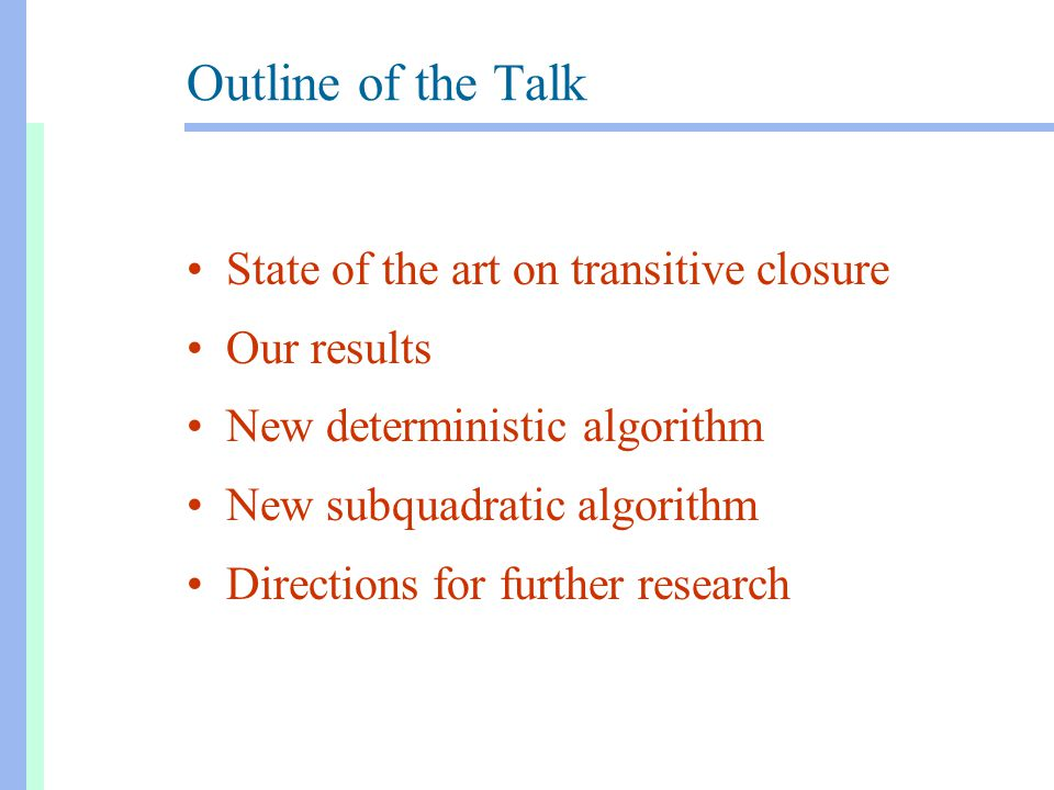Outline of the Talk State of the art on transitive closure Our results New deterministic algorithm New subquadratic algorithm Directions for further research