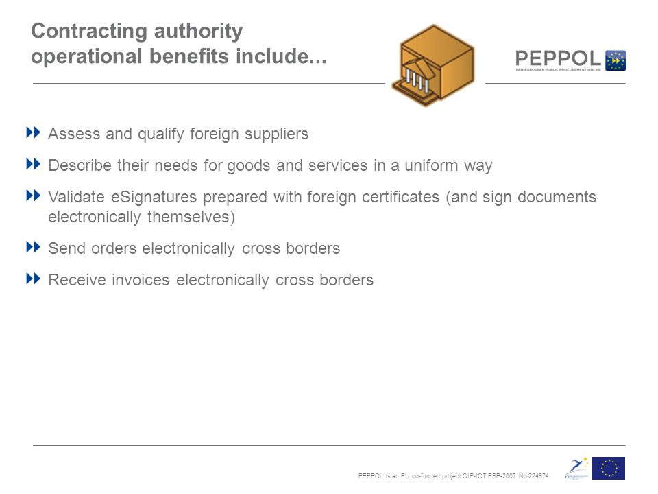 PEPPOL is an EU co-funded project CIP-ICT PSP-2007 No 224974 Contracting authority operational benefits include...