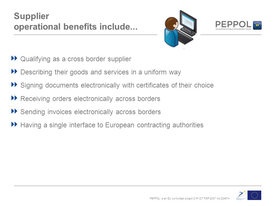 PEPPOL is an EU co-funded project CIP-ICT PSP-2007 No 224974 Supplier operational benefits include...