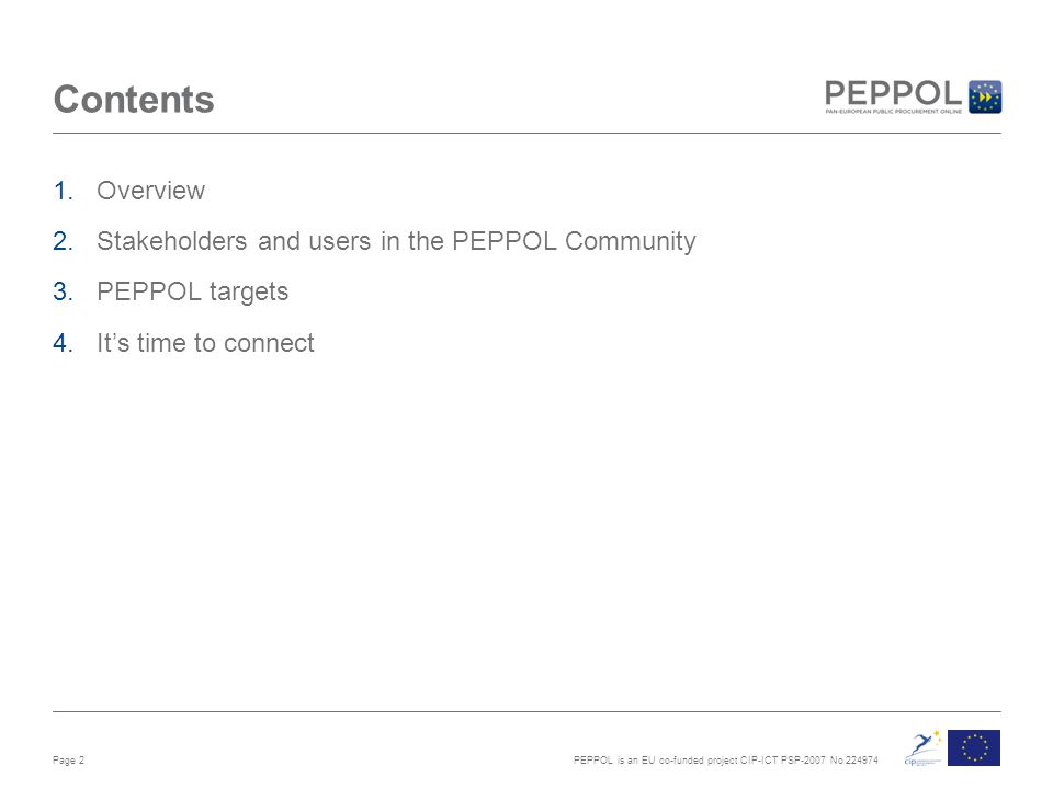 PEPPOL is an EU co-funded project CIP-ICT PSP-2007 No 224974 Contents 1.Overview 2.Stakeholders and users in the PEPPOL Community 3.PEPPOL targets 4.It's time to connect Page 2