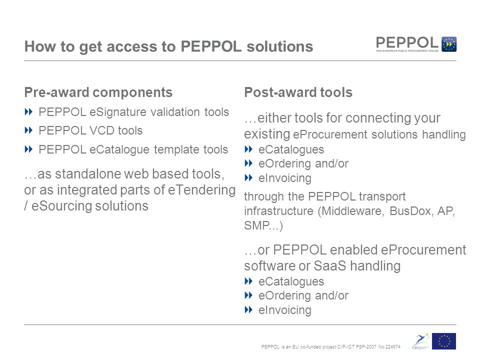 PEPPOL is an EU co-funded project CIP-ICT PSP-2007 No 224974 How to get access to PEPPOL solutions Pre-award components PEPPOL eSignature validation tools PEPPOL VCD tools PEPPOL eCatalogue template tools …as standalone web based tools, or as integrated parts of eTendering / eSourcing solutions Post-award tools …either tools for connecting your existing eProcurement solutions handling eCatalogues eOrdering and/or eInvoicing through the PEPPOL transport infrastructure (Middleware, BusDox, AP, SMP...) …or PEPPOL enabled eProcurement software or SaaS handling eCatalogues eOrdering and/or eInvoicing
