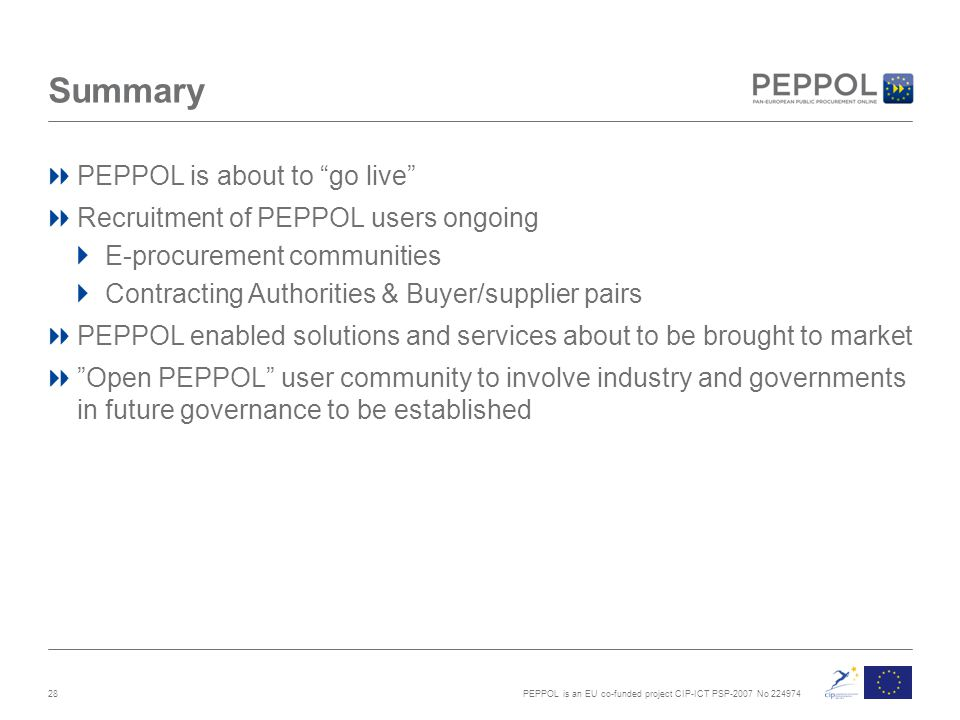PEPPOL is an EU co-funded project CIP-ICT PSP-2007 No 224974 Summary PEPPOL is about to go live Recruitment of PEPPOL users ongoing E-procurement communities Contracting Authorities & Buyer/supplier pairs PEPPOL enabled solutions and services about to be brought to market Open PEPPOL user community to involve industry and governments in future governance to be established 28