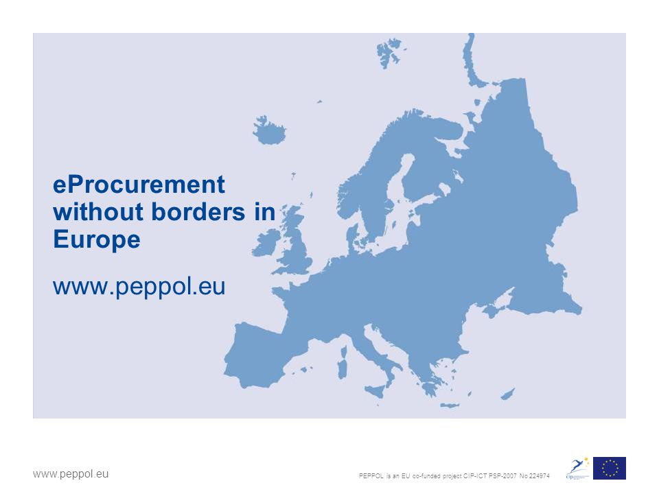 PEPPOL is an EU co-funded project CIP-ICT PSP-2007 No 224974 www.peppol.eu eProcurement without borders in Europe www.peppol.eu