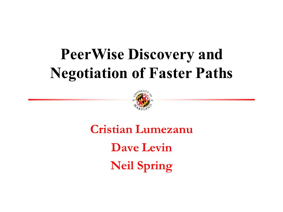 Cristian Lumezanu Dave Levin Neil Spring PeerWise Discovery and Negotiation of Faster Paths