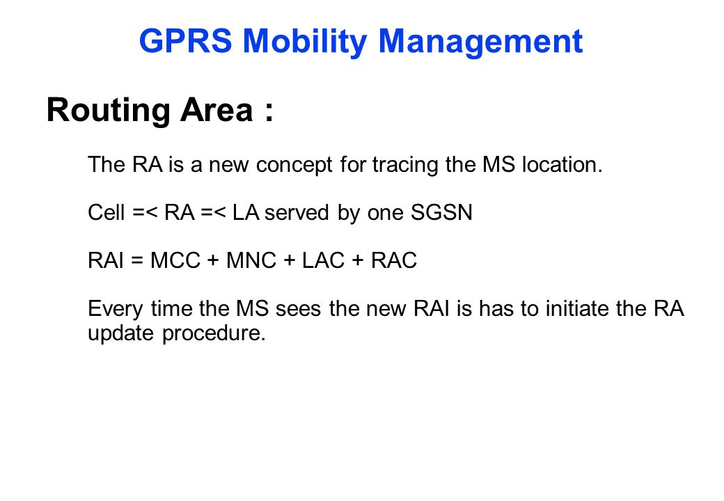 GPRS Mobility Management Routing Area : The RA is a new concept for tracing the MS location. Cell =< RA =< LA served by one SGSN RAI = MCC + MNC + LAC
