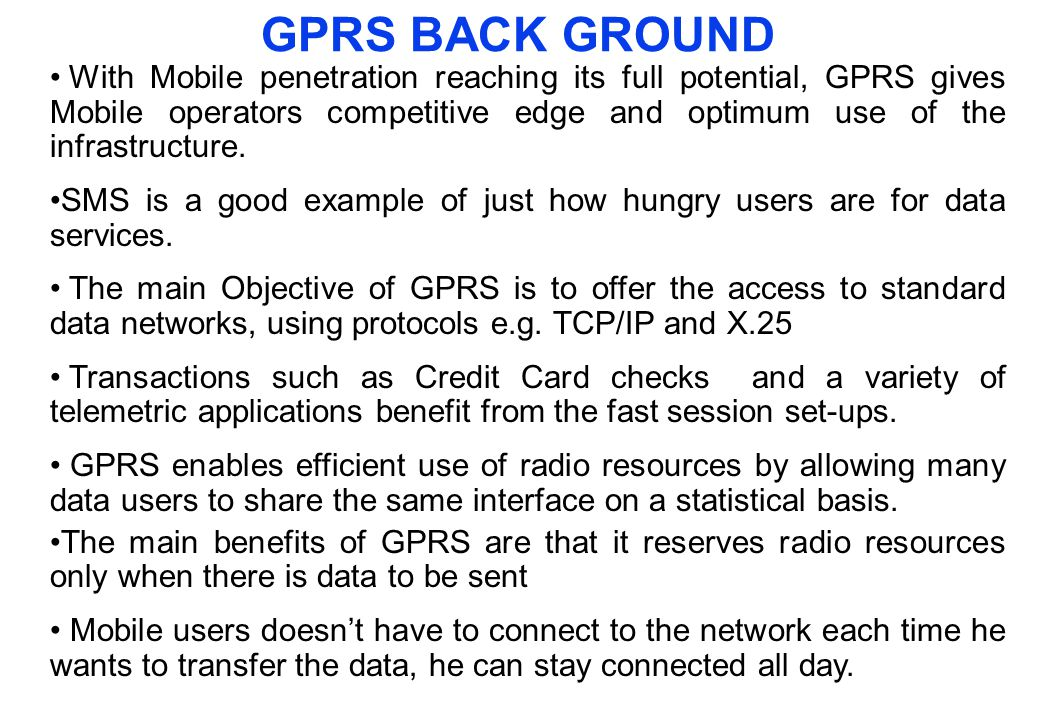 GPRS BACK GROUND With Mobile penetration reaching its full potential, GPRS gives Mobile operators competitive edge and optimum use of the infrastructu