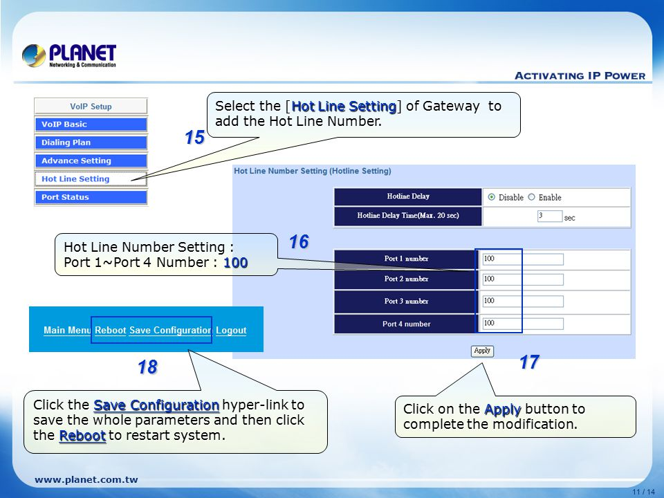 www.planet.com.tw 11 / 14 Select the [Hot Line Setting] of Gateway to add the Hot Line Number. Hot Line Number Setting : Port 1~Port 4 Number : 100 Cl