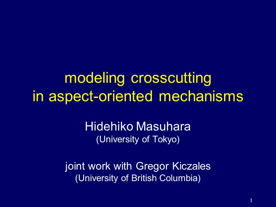 1 modeling crosscutting in aspect-oriented mechanisms Hidehiko Masuhara (University of Tokyo) joint work with Gregor Kiczales (University of British Columbia)