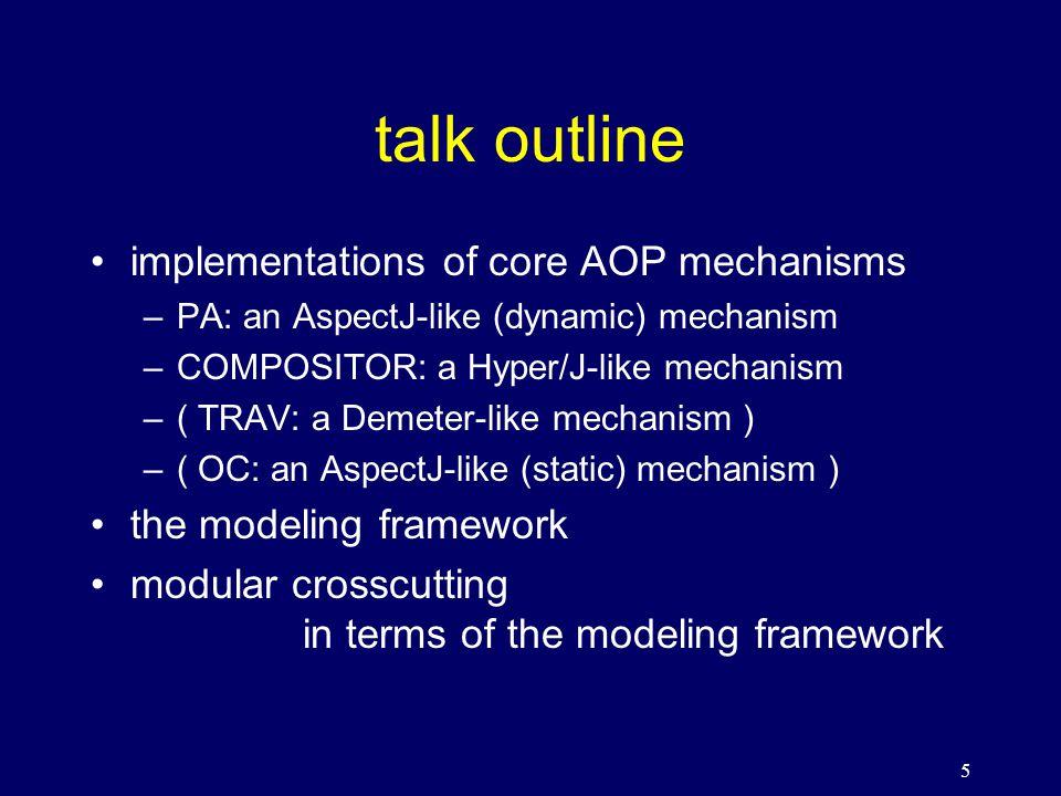 5 talk outline implementations of core AOP mechanisms –PA: an AspectJ-like (dynamic) mechanism –COMPOSITOR: a Hyper/J-like mechanism –( TRAV: a Demeter-like mechanism ) –( OC: an AspectJ-like (static) mechanism ) the modeling framework modular crosscutting in terms of the modeling framework