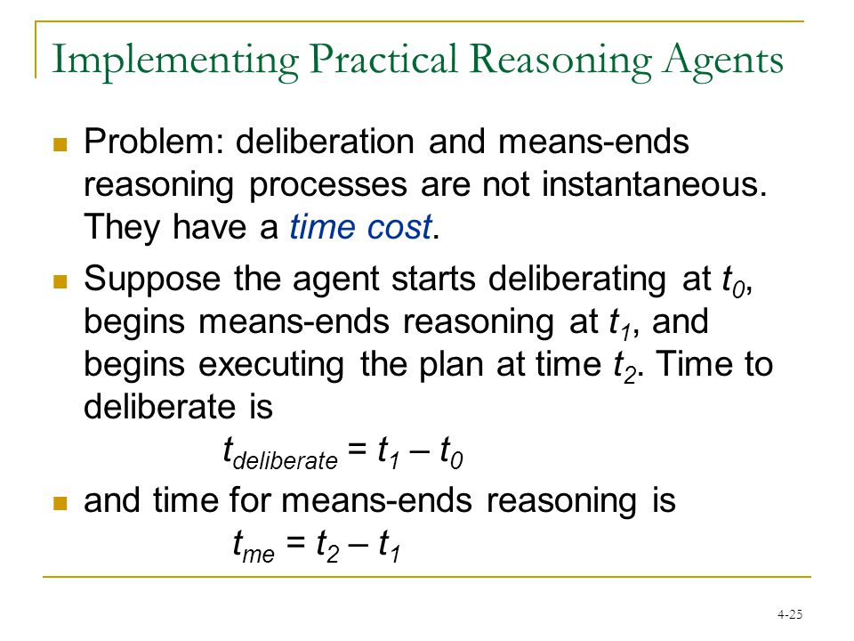 4-25 Implementing Practical Reasoning Agents Problem: deliberation and means-ends reasoning processes are not instantaneous.