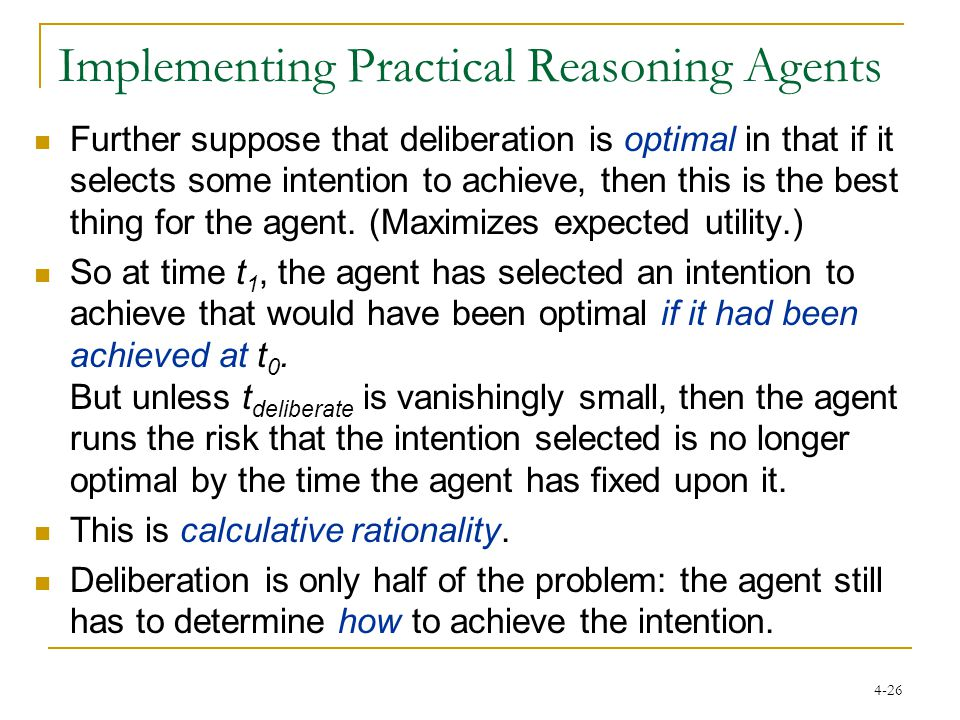4-26 Implementing Practical Reasoning Agents Further suppose that deliberation is optimal in that if it selects some intention to achieve, then this is the best thing for the agent.