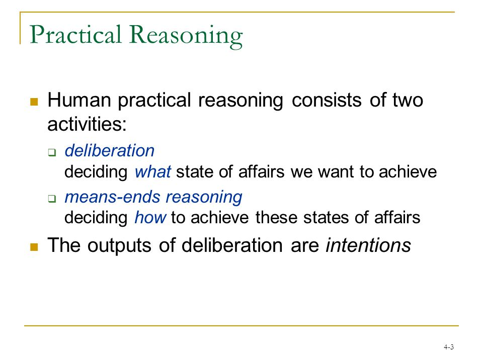 4-3 Practical Reasoning Human practical reasoning consists of two activities:  deliberation deciding what state of affairs we want to achieve  means-ends reasoning deciding how to achieve these states of affairs The outputs of deliberation are intentions