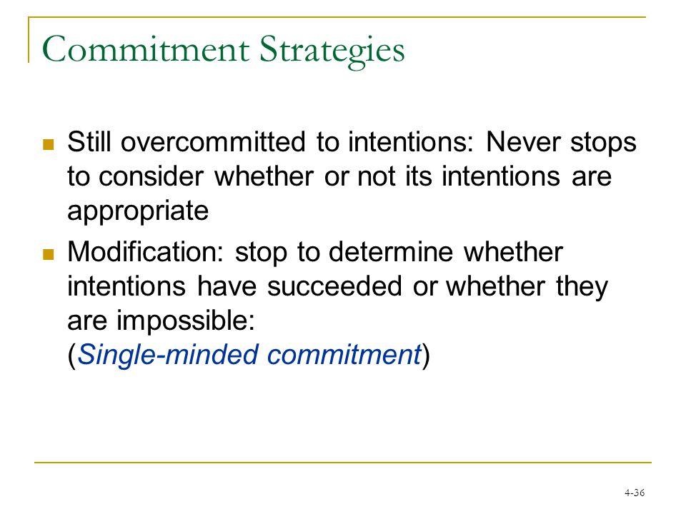 4-36 Commitment Strategies Still overcommitted to intentions: Never stops to consider whether or not its intentions are appropriate Modification: stop to determine whether intentions have succeeded or whether they are impossible: (Single-minded commitment)
