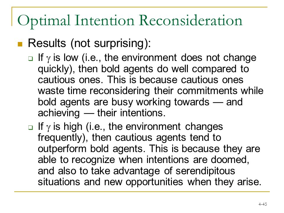 4-45 Optimal Intention Reconsideration Results (not surprising):  If  is low (i.e., the environment does not change quickly), then bold agents do well compared to cautious ones.