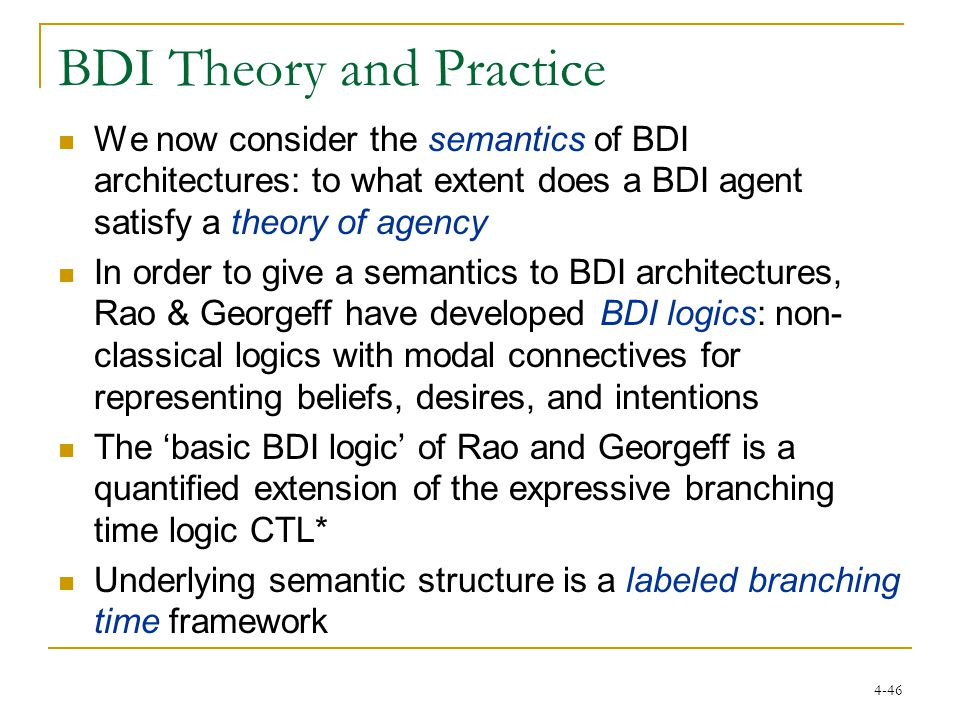 4-46 BDI Theory and Practice We now consider the semantics of BDI architectures: to what extent does a BDI agent satisfy a theory of agency In order to give a semantics to BDI architectures, Rao & Georgeff have developed BDI logics: non- classical logics with modal connectives for representing beliefs, desires, and intentions The 'basic BDI logic' of Rao and Georgeff is a quantified extension of the expressive branching time logic CTL* Underlying semantic structure is a labeled branching time framework