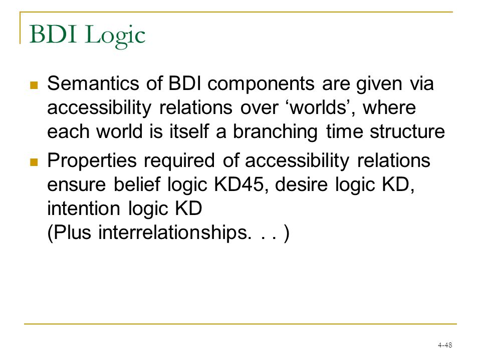 4-48 BDI Logic Semantics of BDI components are given via accessibility relations over 'worlds', where each world is itself a branching time structure Properties required of accessibility relations ensure belief logic KD45, desire logic KD, intention logic KD (Plus interrelationships...