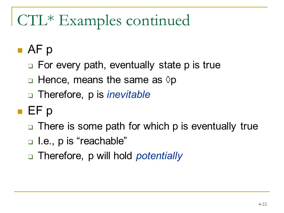 4-55 CTL* Examples continued AF p  For every path, eventually state p is true  Hence, means the same as ◊p  Therefore, p is inevitable EF p  There is some path for which p is eventually true  I.e., p is reachable  Therefore, p will hold potentially