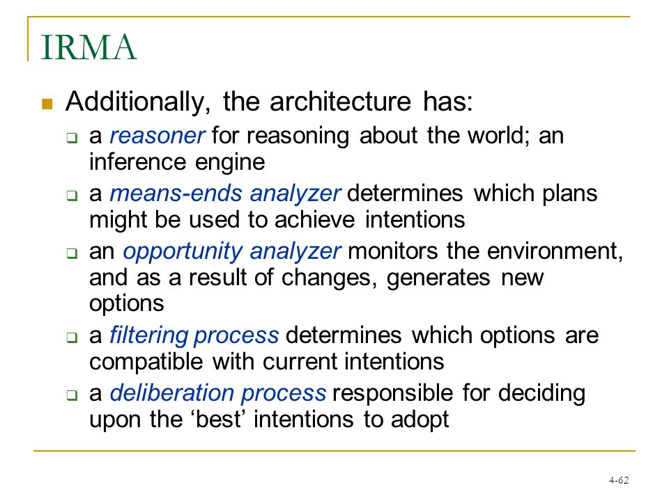 4-62 IRMA Additionally, the architecture has:  a reasoner for reasoning about the world; an inference engine  a means-ends analyzer determines which plans might be used to achieve intentions  an opportunity analyzer monitors the environment, and as a result of changes, generates new options  a filtering process determines which options are compatible with current intentions  a deliberation process responsible for deciding upon the 'best' intentions to adopt