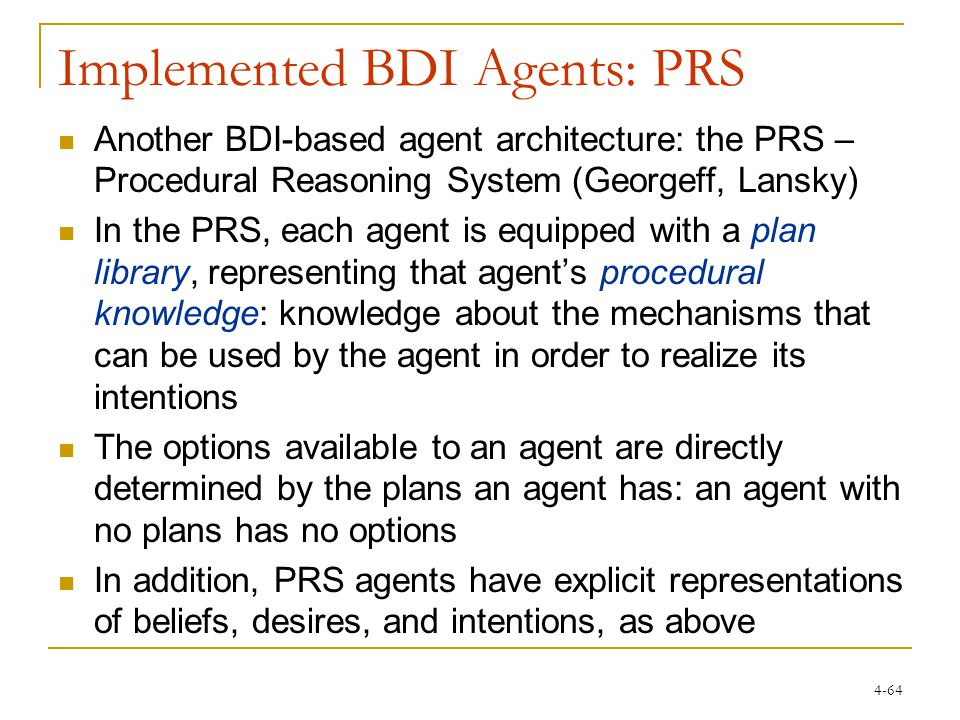 4-64 Implemented BDI Agents: PRS Another BDI-based agent architecture: the PRS – Procedural Reasoning System (Georgeff, Lansky) In the PRS, each agent is equipped with a plan library, representing that agent's procedural knowledge: knowledge about the mechanisms that can be used by the agent in order to realize its intentions The options available to an agent are directly determined by the plans an agent has: an agent with no plans has no options In addition, PRS agents have explicit representations of beliefs, desires, and intentions, as above