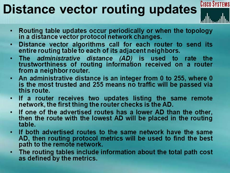 Distance vector routing updates Routing table updates occur periodically or when the topology in a distance vector protocol network changes. Distance