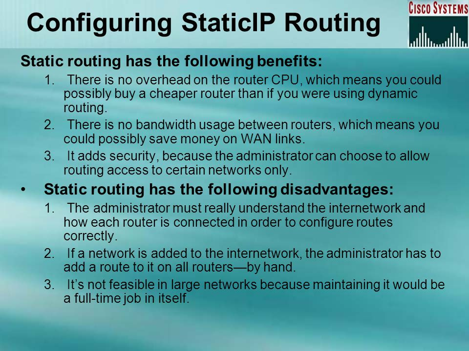 Configuring StaticIP Routing Static routing has the following benefits: 1. There is no overhead on the router CPU, which means you could possibly buy