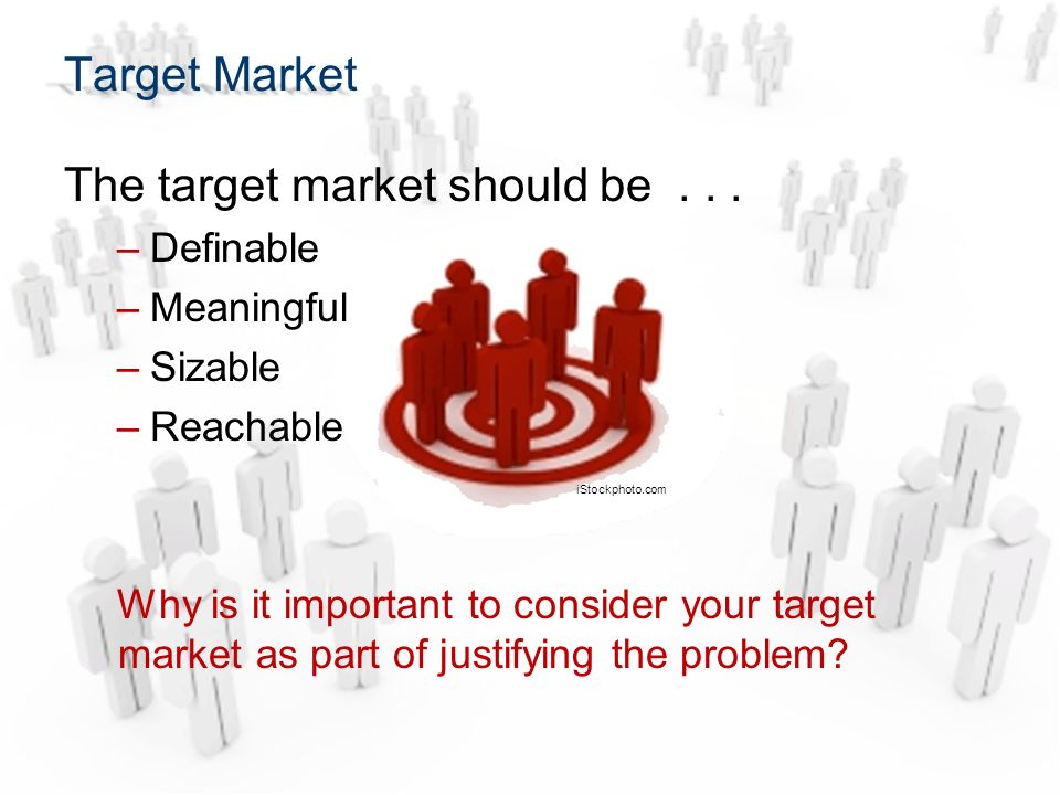 The target market should be... –Definable –Meaningful –Sizable –Reachable Why is it important to consider your target market as part of justifying the