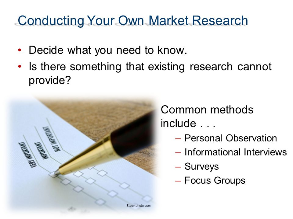 Conducting Your Own Market Research Decide what you need to know. Is there something that existing research cannot provide? Common methods include...