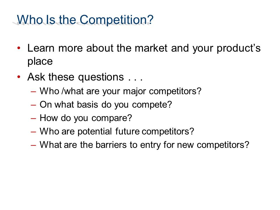 Who Is the Competition? Learn more about the market and your product's place Ask these questions... –Who /what are your major competitors? –On what ba