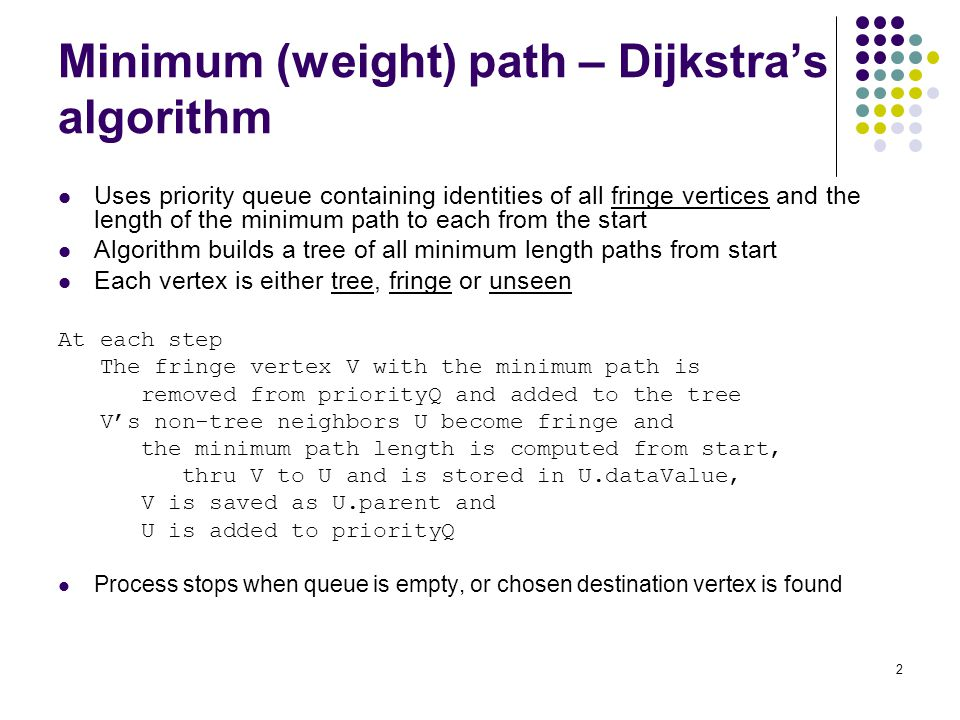 2 Minimum (weight) path – Dijkstra's algorithm Uses priority queue containing identities of all fringe vertices and the length of the minimum path to each from the start Algorithm builds a tree of all minimum length paths from start Each vertex is either tree, fringe or unseen At each step The fringe vertex V with the minimum path is removed from priorityQ and added to the tree V's non-tree neighbors U become fringe and the minimum path length is computed from start, thru V to U and is stored in U.dataValue, V is saved as U.parent and U is added to priorityQ Process stops when queue is empty, or chosen destination vertex is found