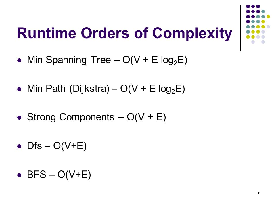 9 Runtime Orders of Complexity Min Spanning Tree – O(V + E log 2 E) Min Path (Dijkstra) – O(V + E log 2 E) Strong Components – O(V + E) Dfs – O(V+E) BFS – O(V+E)
