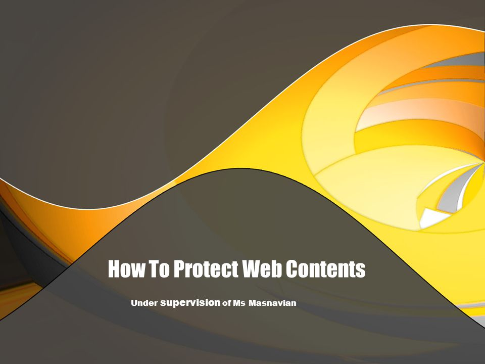 How To Protect Web Contents Under supervision of Ms Masnavian