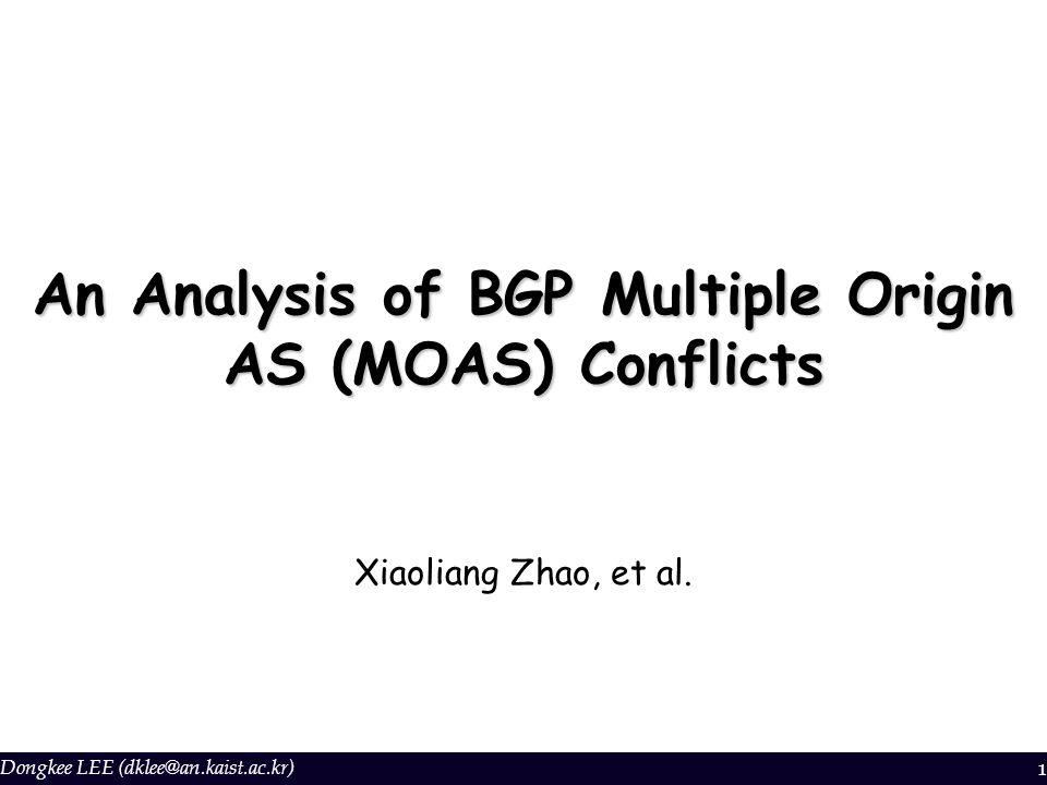 Dongkee LEE (dklee@an.kaist.ac.kr) 1 An Analysis of BGP Multiple Origin AS (MOAS) Conflicts Xiaoliang Zhao, et al.