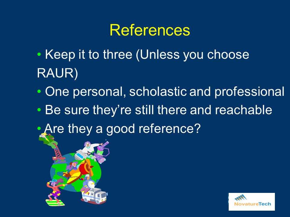 References Keep it to three (Unless you choose RAUR) One personal, scholastic and professional Be sure they're still there and reachable Are they a good reference