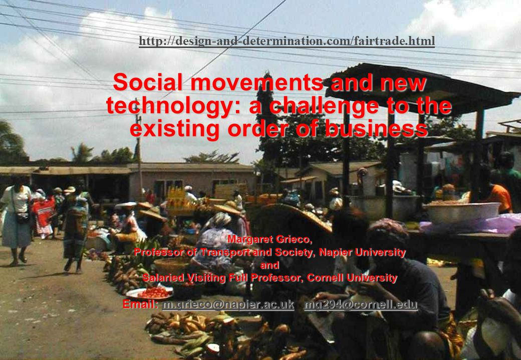 Margaret Grieco - Social movements and new technology– March 2006 1 http://design-and-determination.com/fairtrade.html Social movements and new technology: a challenge to the existing order of business Margaret Grieco, Professor of Transport and Society, Napier University and Salaried Visiting Full Professor, Cornell University Email: m.grieco@napier.ac.uk mg294@cornell.edu m.grieco@napier.ac.ukmg294@cornell.edum.grieco@napier.ac.ukmg294@cornell.edu