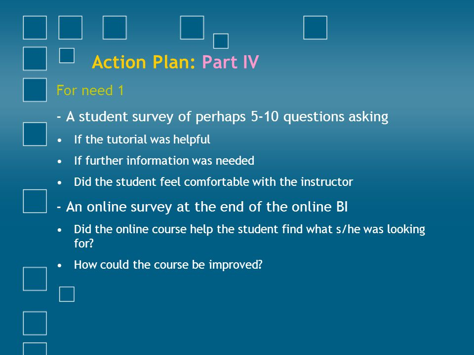 Action Plan: Part IV For need 1 - A student survey of perhaps 5-10 questions asking If the tutorial was helpful If further information was needed Did the student feel comfortable with the instructor - An online survey at the end of the online BI Did the online course help the student find what s/he was looking for.